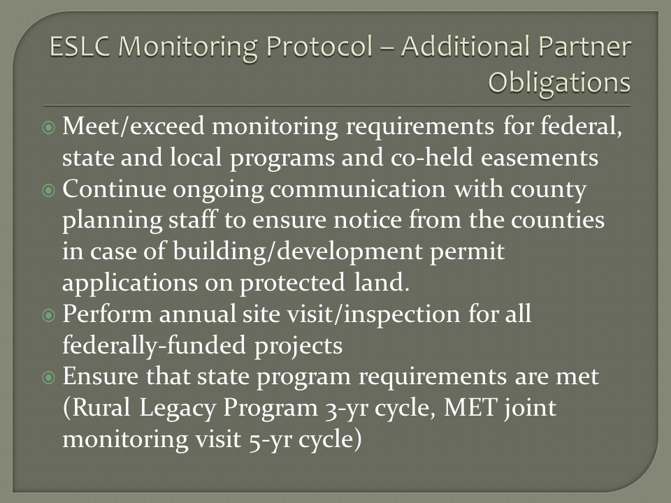 Meet/exceed monitoring requirements for federal, state and local programs and co-held easements Continue ongoing communication with county planning staff to ensure notice from the counties in case of building/development permit applications on protected land.