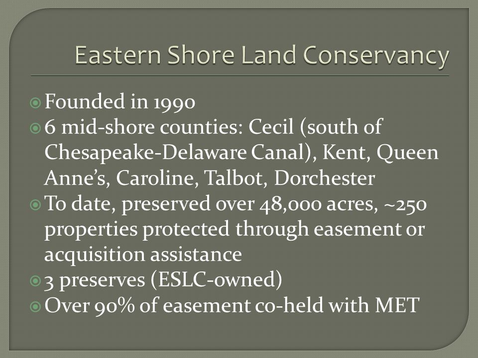 Founded in 1990 6 mid-shore counties: Cecil (south of Chesapeake-Delaware Canal), Kent, Queen Annes, Caroline, Talbot, Dorchester To date, preserved over 48,000 acres, ~250 properties protected through easement or acquisition assistance 3 preserves (ESLC-owned) Over 90% of easement co-held with MET