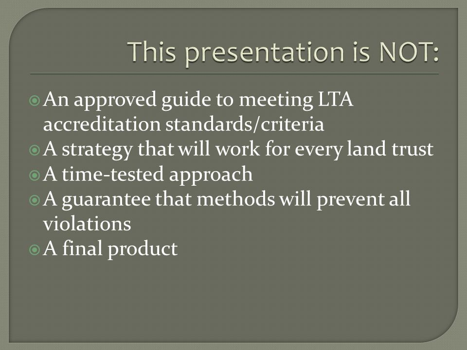 An approved guide to meeting LTA accreditation standards/criteria A strategy that will work for every land trust A time-tested approach A guarantee that methods will prevent all violations A final product