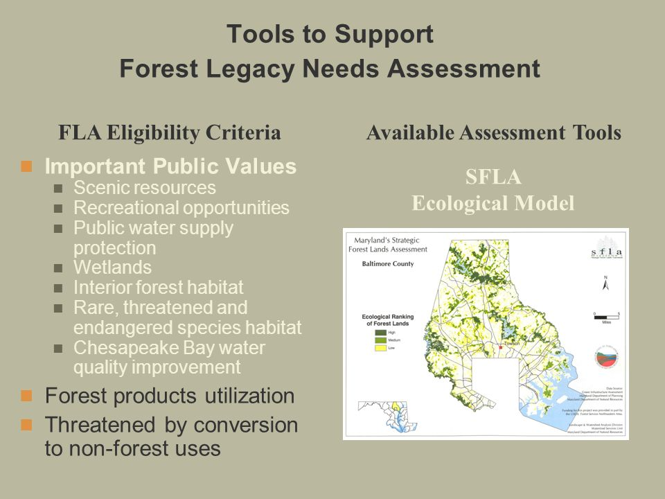 Important Public Values Scenic resources Recreational opportunities Public water supply protection Wetlands Interior forest habitat Rare, threatened and endangered species habitat Chesapeake Bay water quality improvement Forest products utilization Threatened by conversion to non-forest uses FLA Eligibility CriteriaAvailable Assessment Tools SFLA Ecological Model Tools to Support Forest Legacy Needs Assessment
