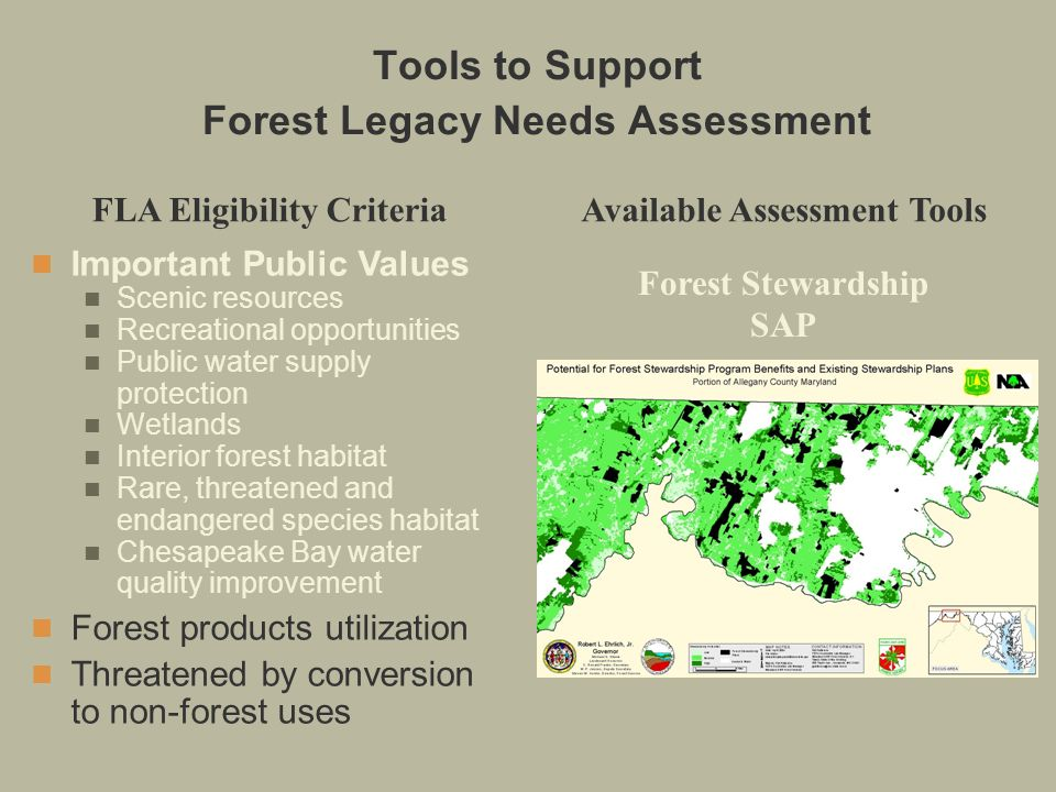 FLA Eligibility CriteriaAvailable Assessment Tools Forest Stewardship SAP Important Public Values Scenic resources Recreational opportunities Public water supply protection Wetlands Interior forest habitat Rare, threatened and endangered species habitat Chesapeake Bay water quality improvement Forest products utilization Threatened by conversion to non-forest uses