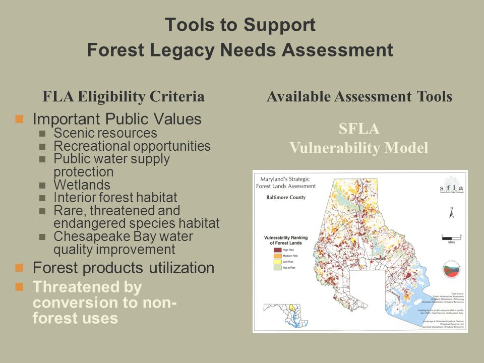 SFLA Vulnerability Model Tools to Support Forest Legacy Needs Assessment Important Public Values Scenic resources Recreational opportunities Public water supply protection Wetlands Interior forest habitat Rare, threatened and endangered species habitat Chesapeake Bay water quality improvement Forest products utilization Threatened by conversion to non- forest uses FLA Eligibility CriteriaAvailable Assessment Tools