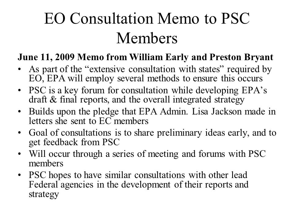EO Consultation Memo to PSC Members June 11, 2009 Memo from William Early and Preston Bryant As part of the extensive consultation with states required by EO, EPA will employ several methods to ensure this occurs PSC is a key forum for consultation while developing EPAs draft & final reports, and the overall integrated strategy Builds upon the pledge that EPA Admin.