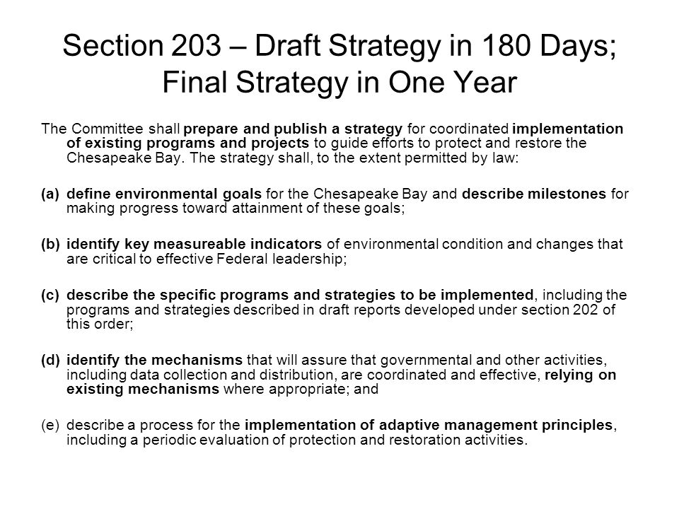 Section 203 – Draft Strategy in 180 Days; Final Strategy in One Year The Committee shall prepare and publish a strategy for coordinated implementation of existing programs and projects to guide efforts to protect and restore the Chesapeake Bay.