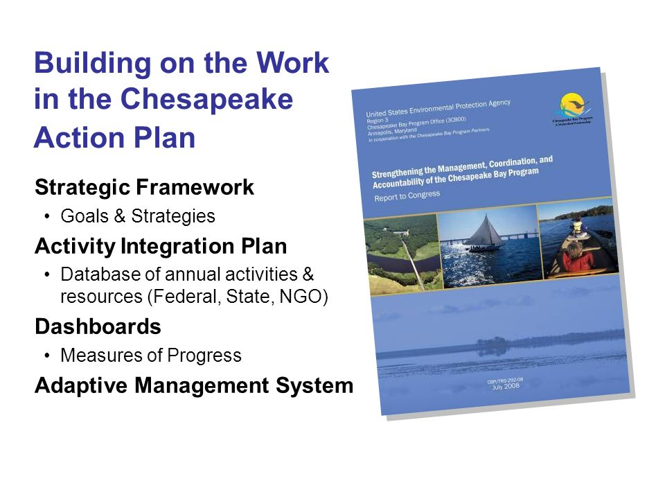 Building on the Work in the Chesapeake Action Plan Strategic Framework Goals & Strategies Activity Integration Plan Database of annual activities & resources (Federal, State, NGO) Dashboards Measures of Progress Adaptive Management System