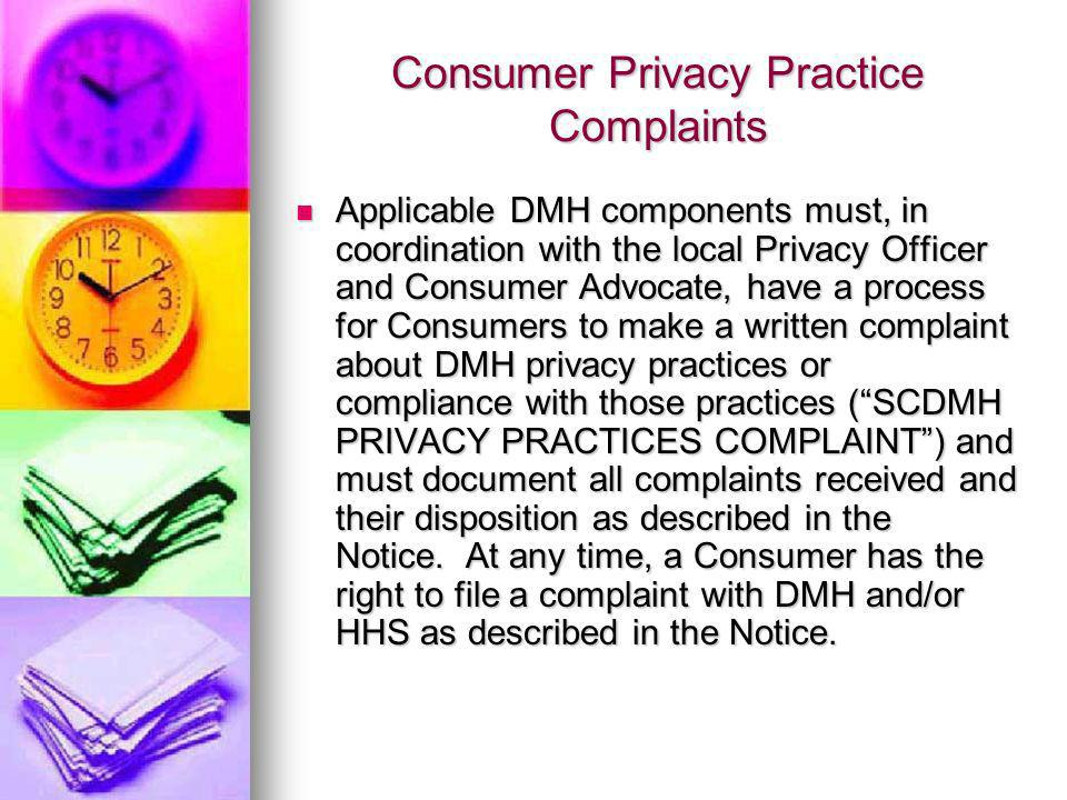 Consumer Privacy Practice Complaints Applicable DMH components must, in coordination with the local Privacy Officer and Consumer Advocate, have a process for Consumers to make a written complaint about DMH privacy practices or compliance with those practices (SCDMH PRIVACY PRACTICES COMPLAINT) and must document all complaints received and their disposition as described in the Notice.