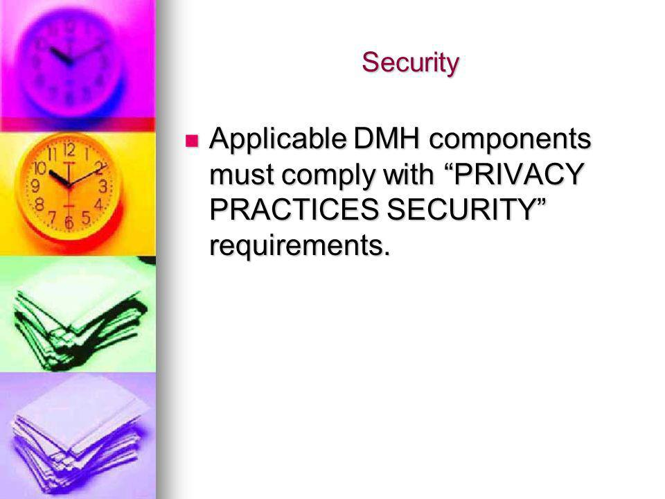 Security Applicable DMH components must comply with PRIVACY PRACTICES SECURITY requirements.