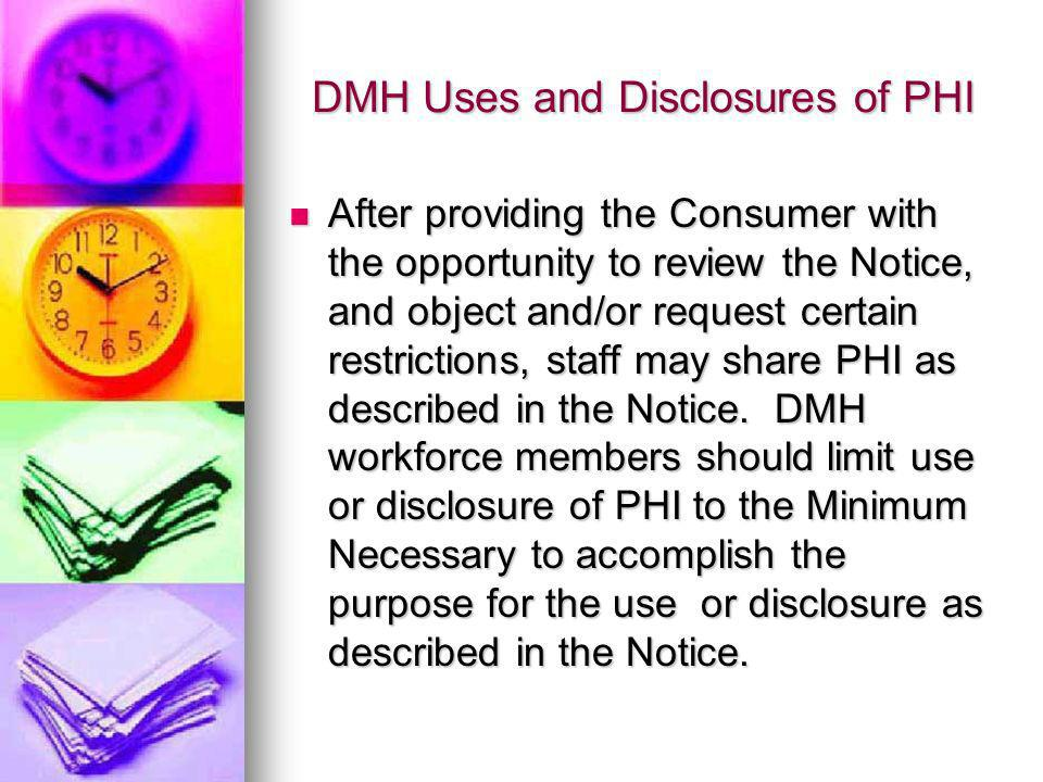 DMH Uses and Disclosures of PHI After providing the Consumer with the opportunity to review the Notice, and object and/or request certain restrictions, staff may share PHI as described in the Notice.