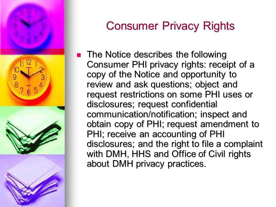 Consumer Privacy Rights The Notice describes the following Consumer PHI privacy rights: receipt of a copy of the Notice and opportunity to review and ask questions; object and request restrictions on some PHI uses or disclosures; request confidential communication/notification; inspect and obtain copy of PHI; request amendment to PHI; receive an accounting of PHI disclosures; and the right to file a complaint with DMH, HHS and Office of Civil rights about DMH privacy practices.