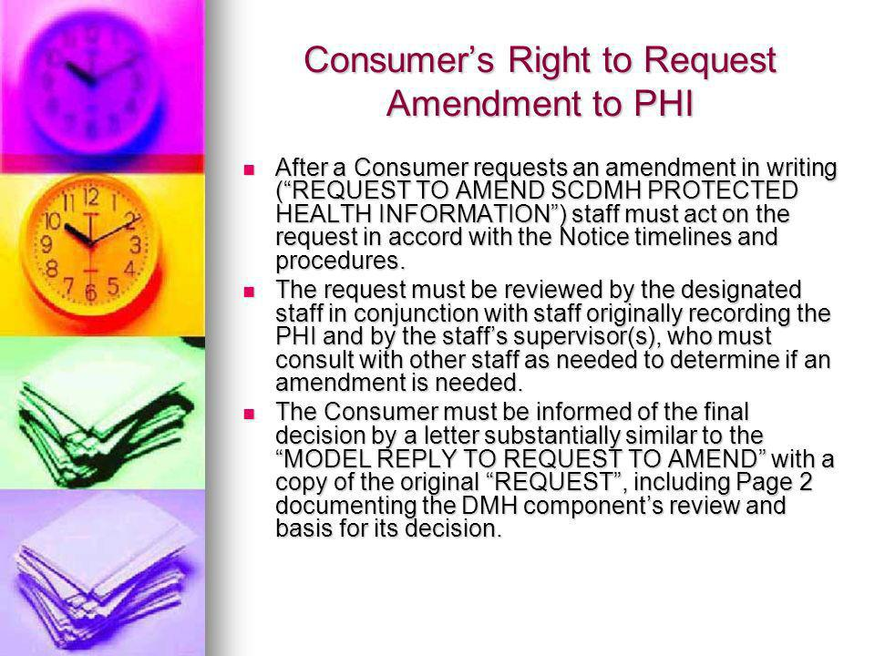 Consumers Right to Request Amendment to PHI After a Consumer requests an amendment in writing (REQUEST TO AMEND SCDMH PROTECTED HEALTH INFORMATION) staff must act on the request in accord with the Notice timelines and procedures.