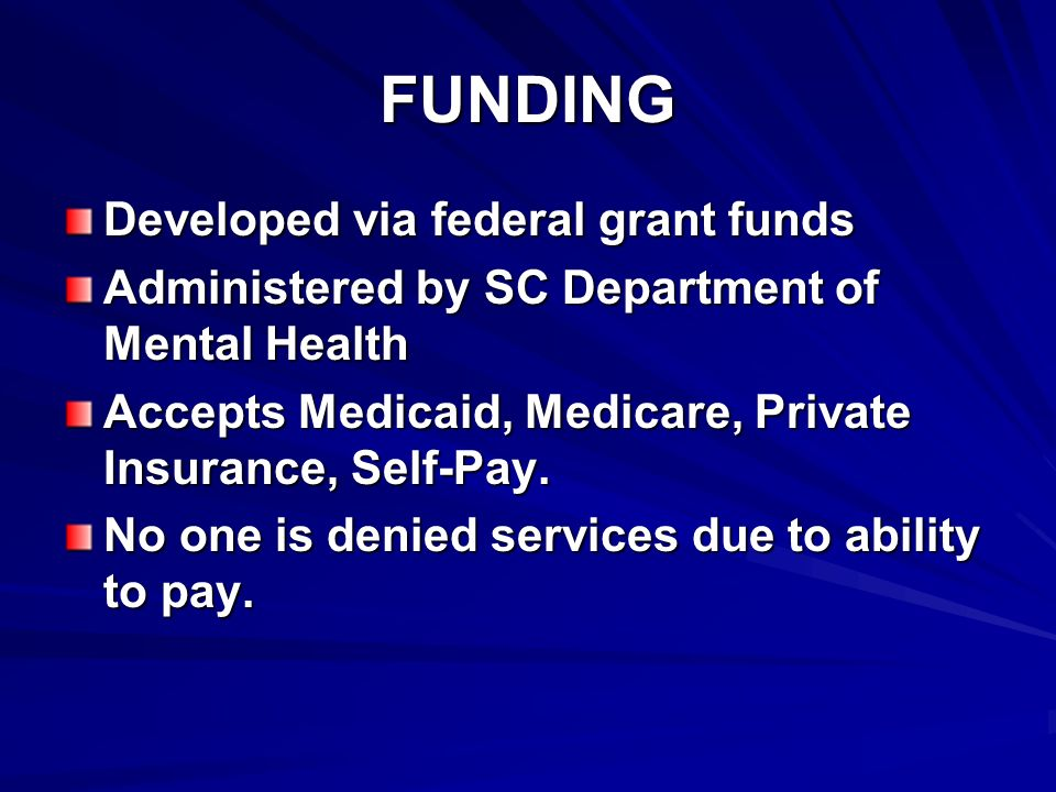 FUNDING Developed via federal grant funds Administered by SC Department of Mental Health Accepts Medicaid, Medicare, Private Insurance, Self-Pay.