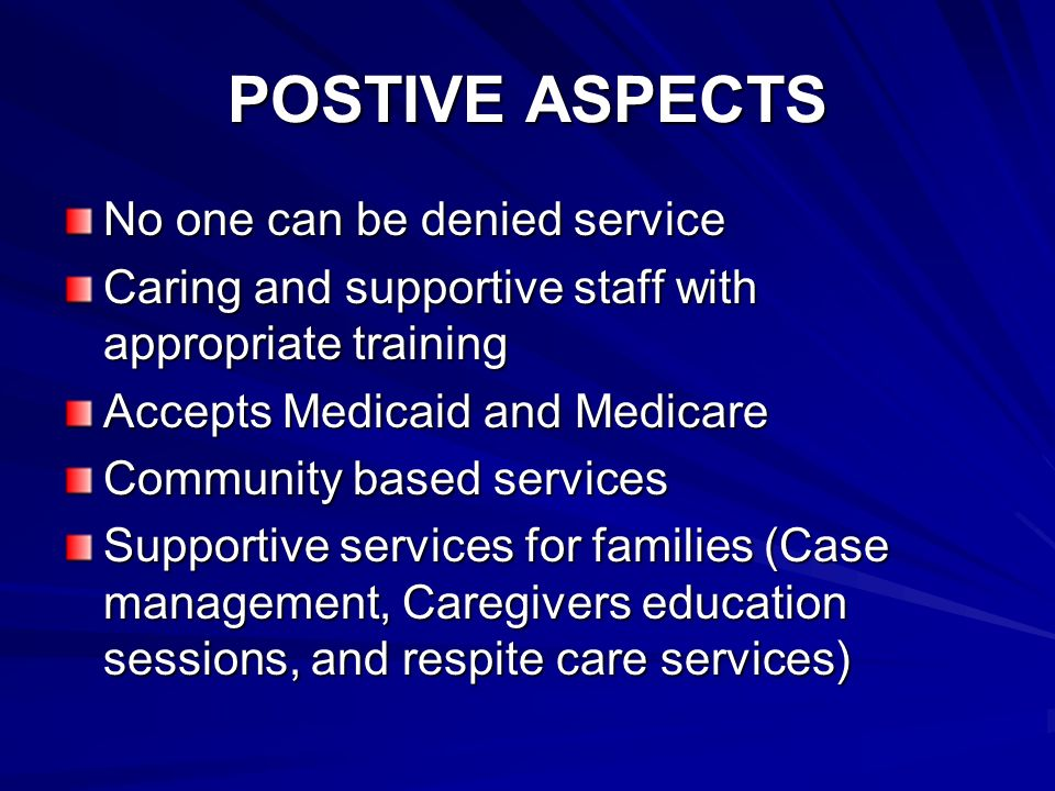 POSTIVE ASPECTS No one can be denied service Caring and supportive staff with appropriate training Accepts Medicaid and Medicare Community based services Supportive services for families (Case management, Caregivers education sessions, and respite care services)