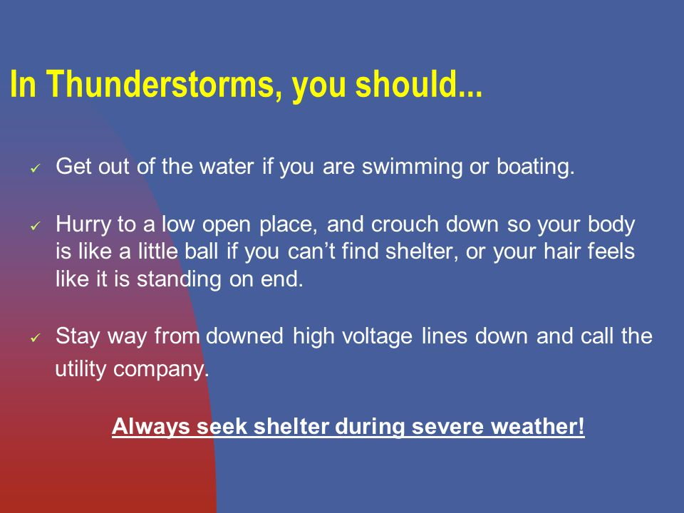 In Thunderstorms, you should... Get out of the water if you are swimming or boating.