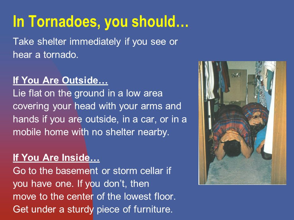 In Tornadoes, you should… Take shelter immediately if you see or hear a tornado.