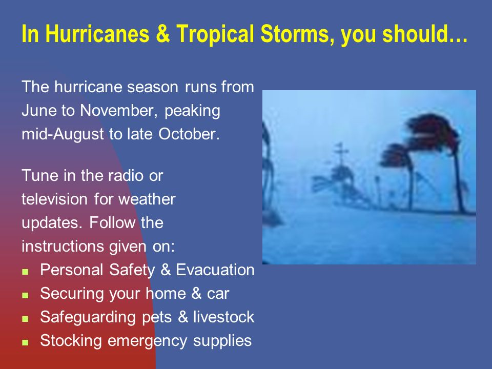 In Hurricanes & Tropical Storms, you should… The hurricane season runs from June to November, peaking mid-August to late October.