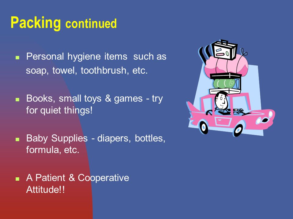 Packing continued Personal hygiene items such as soap, towel, toothbrush, etc.
