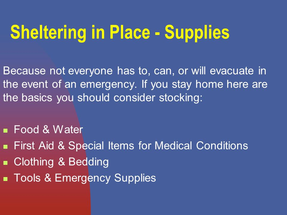 Sheltering in Place - Supplies Because not everyone has to, can, or will evacuate in the event of an emergency.