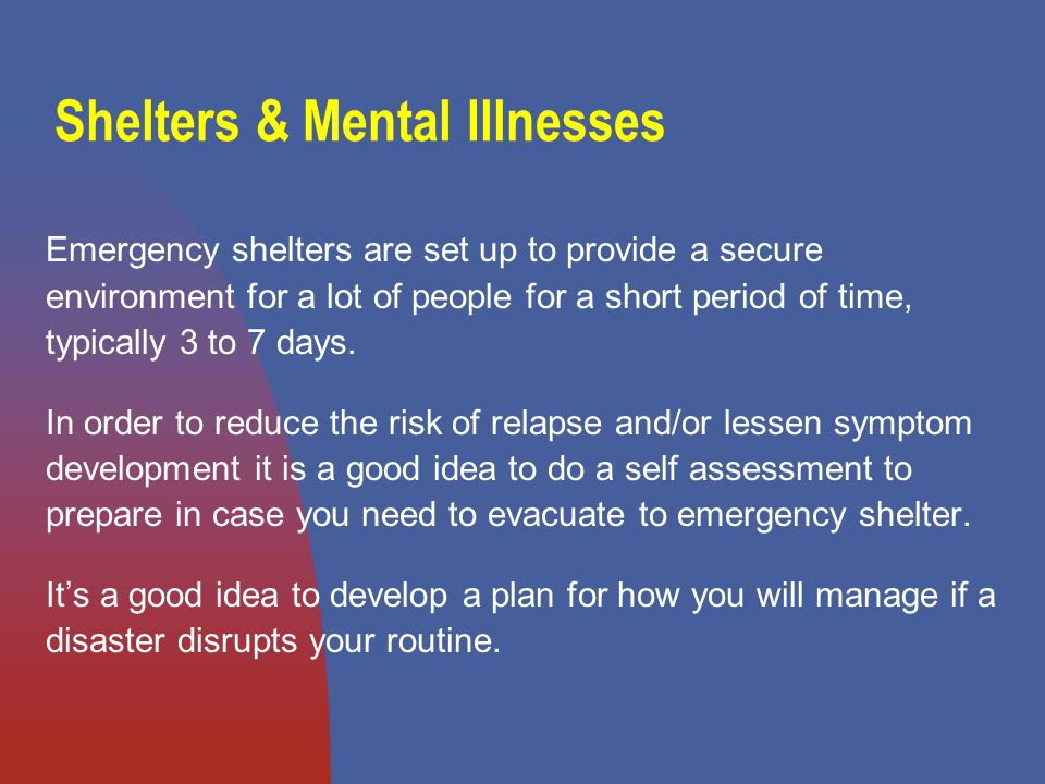 Shelters & Mental Illnesses Emergency shelters are set up to provide a secure environment for a lot of people for a short period of time, typically 3 to 7 days.