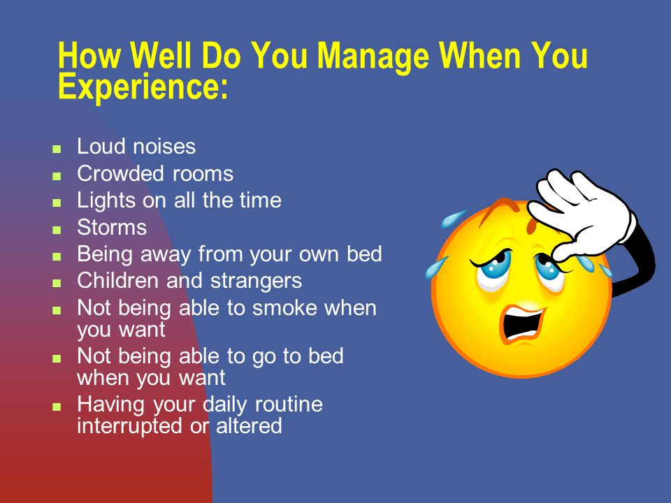 How Well Do You Manage When You Experience: Loud noises Crowded rooms Lights on all the time Storms Being away from your own bed Children and strangers Not being able to smoke when you want Not being able to go to bed when you want Having your daily routine interrupted or altered