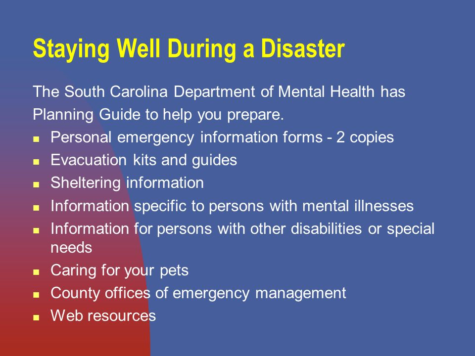 Staying Well During a Disaster The South Carolina Department of Mental Health has Planning Guide to help you prepare.