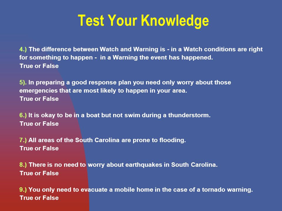 Test Your Knowledge 4.) The difference between Watch and Warning is - in a Watch conditions are right for something to happen - in a Warning the event has happened.