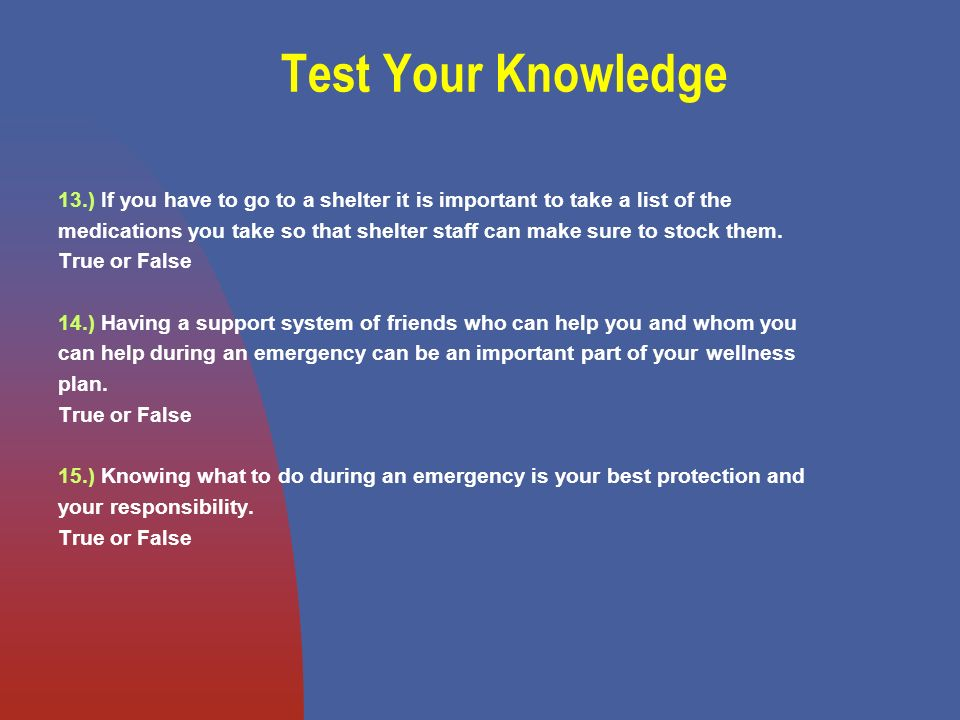 Test Your Knowledge 13.) If you have to go to a shelter it is important to take a list of the medications you take so that shelter staff can make sure to stock them.