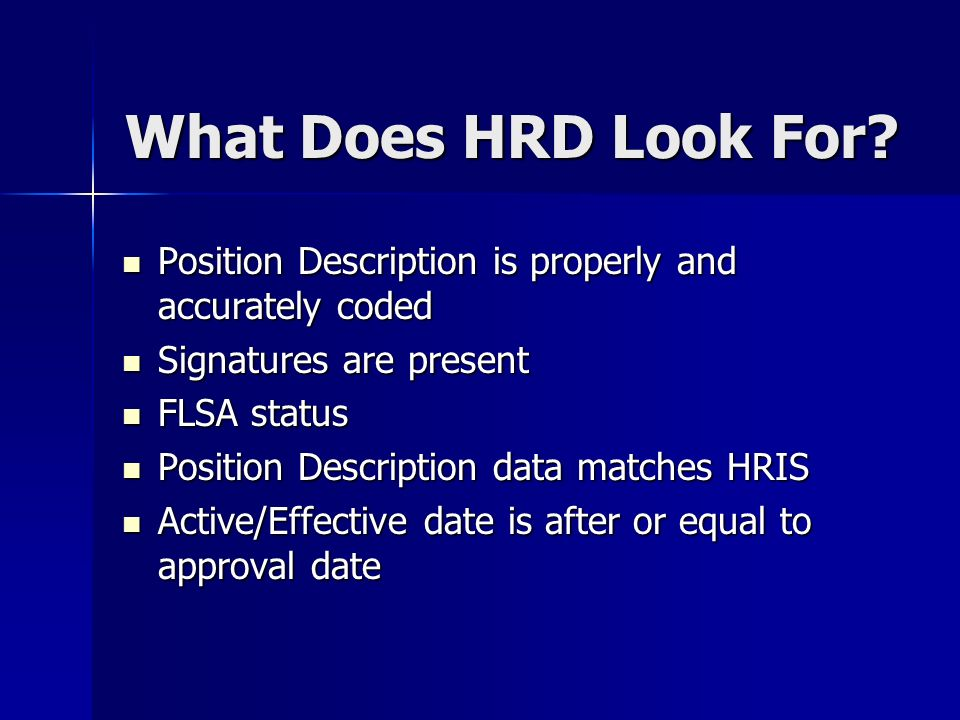 Position Description is properly and accurately coded Position Description is properly and accurately coded Signatures are present Signatures are present FLSA status FLSA status Position Description data matches HRIS Position Description data matches HRIS Active/Effective date is after or equal to approval date Active/Effective date is after or equal to approval date What Does HRD Look For