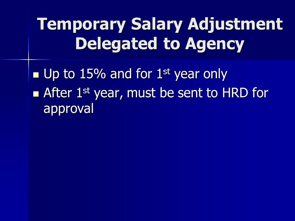 Temporary Salary Adjustment Delegated to Agency Up to 15% and for 1 st year only Up to 15% and for 1 st year only After 1 st year, must be sent to HRD for approval After 1 st year, must be sent to HRD for approval