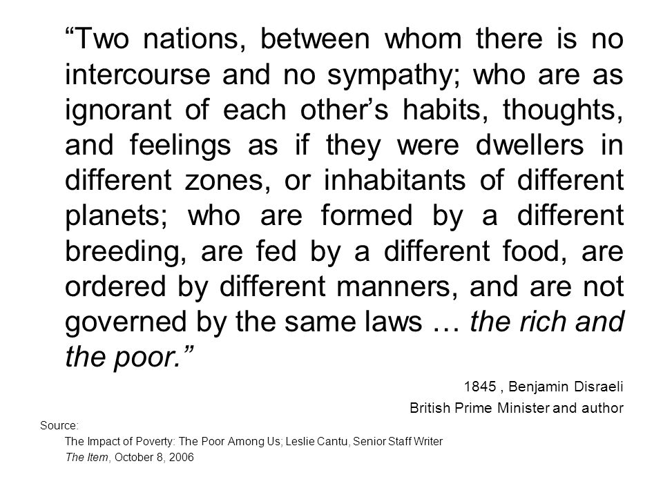 Two nations, between whom there is no intercourse and no sympathy; who are as ignorant of each others habits, thoughts, and feelings as if they were dwellers in different zones, or inhabitants of different planets; who are formed by a different breeding, are fed by a different food, are ordered by different manners, and are not governed by the same laws … the rich and the poor.