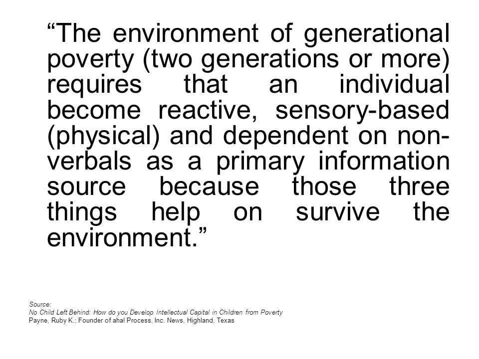 The environment of generational poverty (two generations or more) requires that an individual become reactive, sensory-based (physical) and dependent on non- verbals as a primary information source because those three things help on survive the environment.