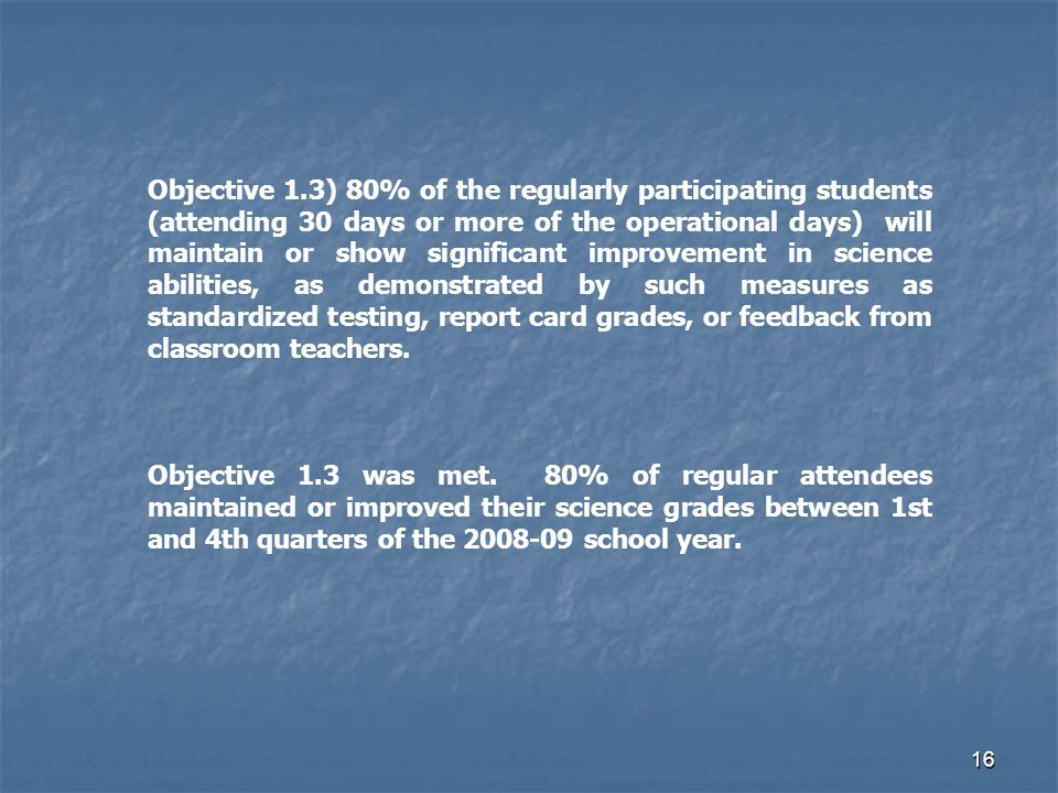 16 Objective 1.3) 80% of the regularly participating students (attending 30 days or more of the operational days) will maintain or show significant improvement in science abilities, as demonstrated by such measures as standardized testing, report card grades, or feedback from classroom teachers.