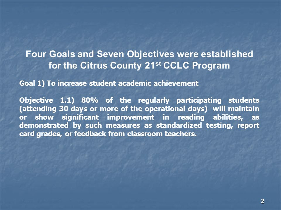 2 Four Goals and Seven Objectives were established for the Citrus County 21 st CCLC Program Goal 1) To increase student academic achievement Objective 1.1) 80% of the regularly participating students (attending 30 days or more of the operational days) will maintain or show significant improvement in reading abilities, as demonstrated by such measures as standardized testing, report card grades, or feedback from classroom teachers.