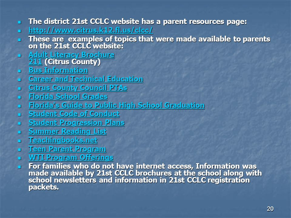 20 The district 21st CCLC website has a parent resources page: The district 21st CCLC website has a parent resources page: These are examples of topics that were made available to parents on the 21st CCLC website: These are examples of topics that were made available to parents on the 21st CCLC website: Adult Literacy Brochure 211 (Citrus County) Adult Literacy Brochure 211 (Citrus County) Adult Literacy Brochure 211 Adult Literacy Brochure 211 Bus Information Bus Information Bus Information Bus Information Career and Technical Education Career and Technical Education Career and Technical Education Career and Technical Education Citrus County Council PTAs Citrus County Council PTAs Citrus County Council PTAs Citrus County Council PTAs Florida School Grades Florida School Grades Florida School Grades Florida School Grades Florida s Guide to Public High School Graduation Florida s Guide to Public High School Graduation Florida s Guide to Public High School Graduation Florida s Guide to Public High School Graduation Student Code of Conduct Student Code of Conduct Student Code of Conduct Student Code of Conduct Student Progression Plans Student Progression Plans Student Progression Plans Student Progression Plans Summer Reading List Summer Reading List Summer Reading List Summer Reading List Teachingbooks.net Teachingbooks.net Teachingbooks.net Teen Parent Program Teen Parent Program Teen Parent Program Teen Parent Program WTI Program Offerings WTI Program Offerings WTI Program Offerings WTI Program Offerings For families who do not have internet access, Information was made available by 21st CCLC brochures at the school along with school newsletters and information in 21st CCLC registration packets.