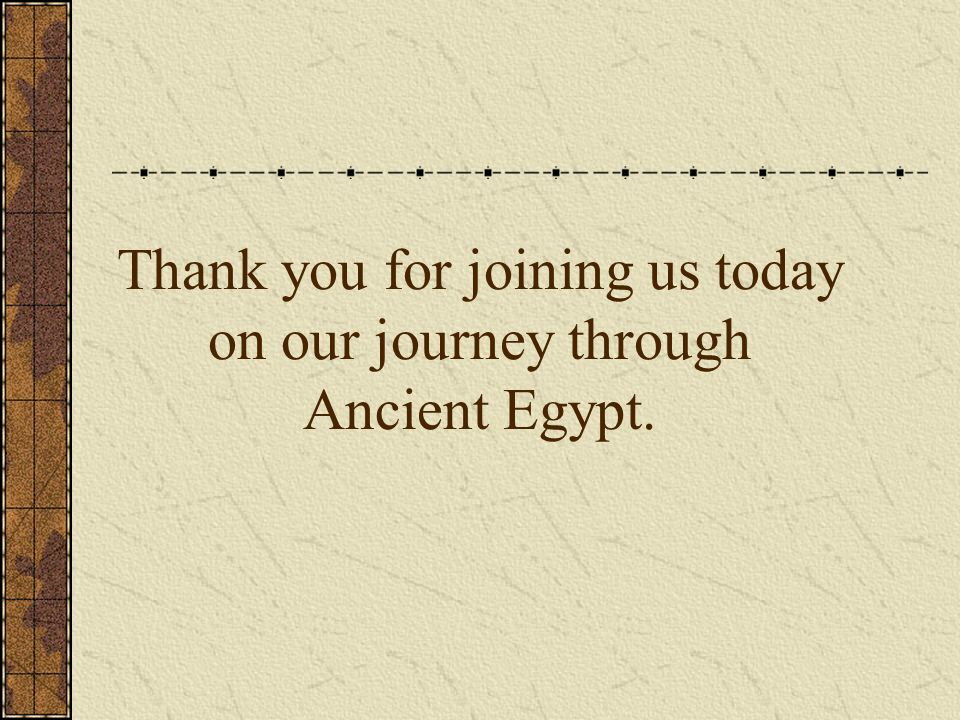 Thank you for joining us today on our journey through Ancient Egypt.