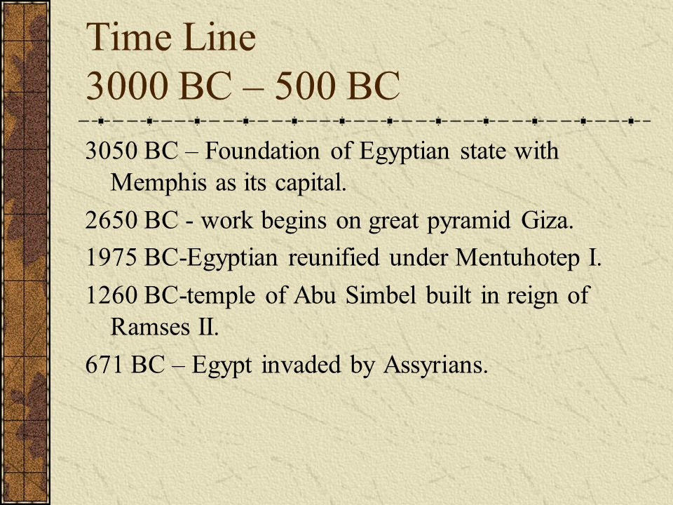 Time Line 3000 BC – 500 BC 3050 BC – Foundation of Egyptian state with Memphis as its capital.