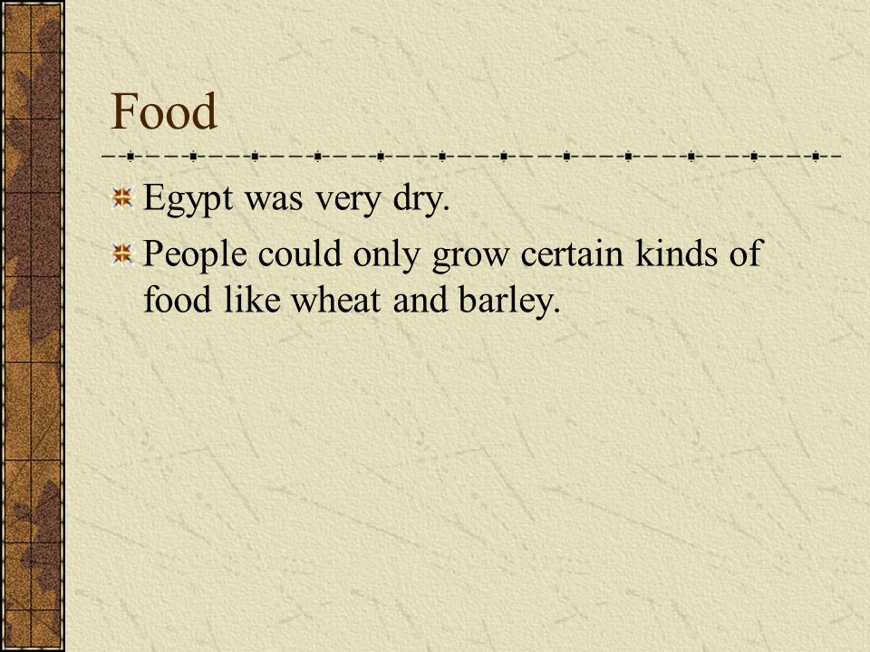Food Egypt was very dry. People could only grow certain kinds of food like wheat and barley.