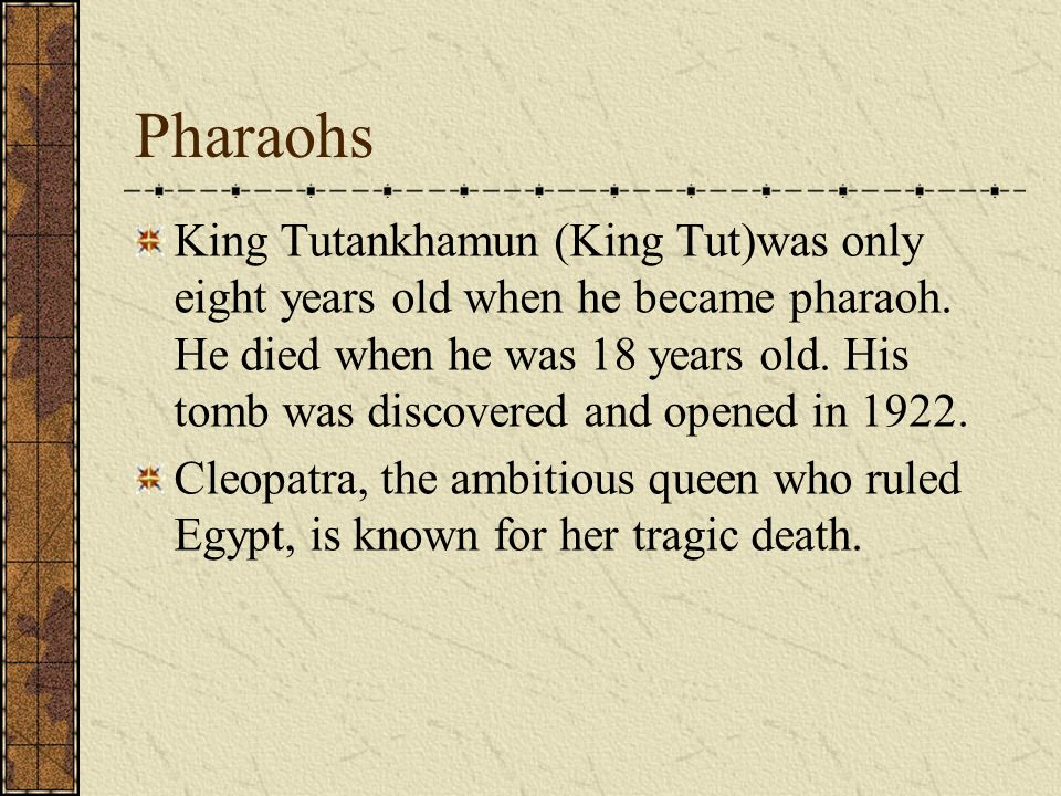 Pharaohs King Tutankhamun (King Tut)was only eight years old when he became pharaoh.