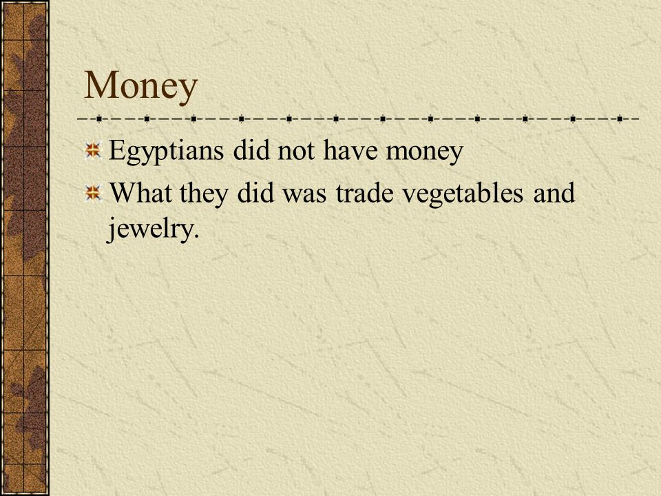 Money Egyptians did not have money What they did was trade vegetables and jewelry.
