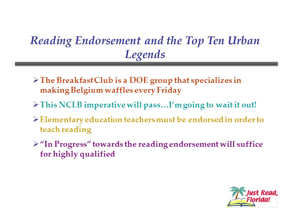 Reading Endorsement and the Top Ten Urban Legends The Breakfast Club is a DOE group that specializes in making Belgium waffles every Friday This NCLB imperative will pass…Im going to wait it out.