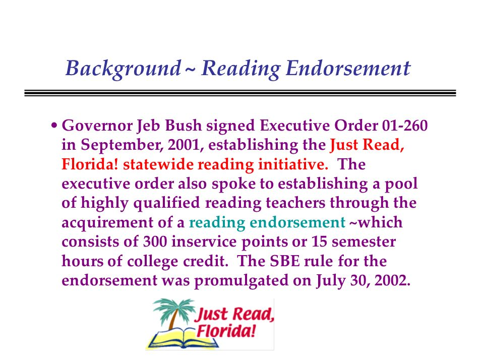 Background ~ Reading Endorsement Governor Jeb Bush signed Executive Order 01-260 in September, 2001, establishing the Just Read, Florida.