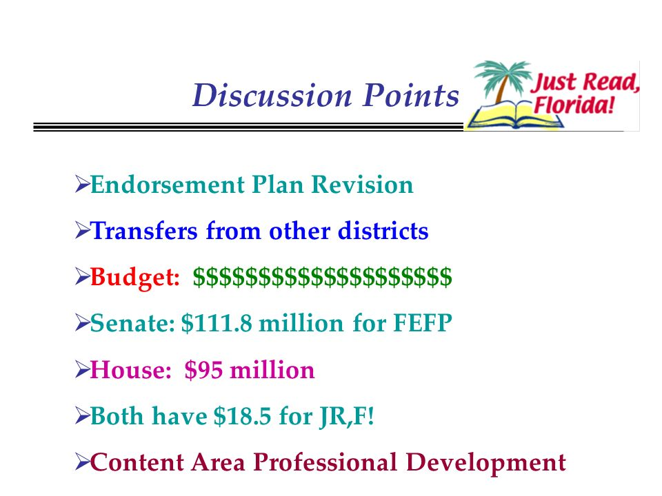 Discussion Points Endorsement Plan Revision Transfers from other districts Budget: $$$$$$$$$$$$$$$$$$$$ Senate: $111.8 million for FEFP House: $95 million Both have $18.5 for JR,F.