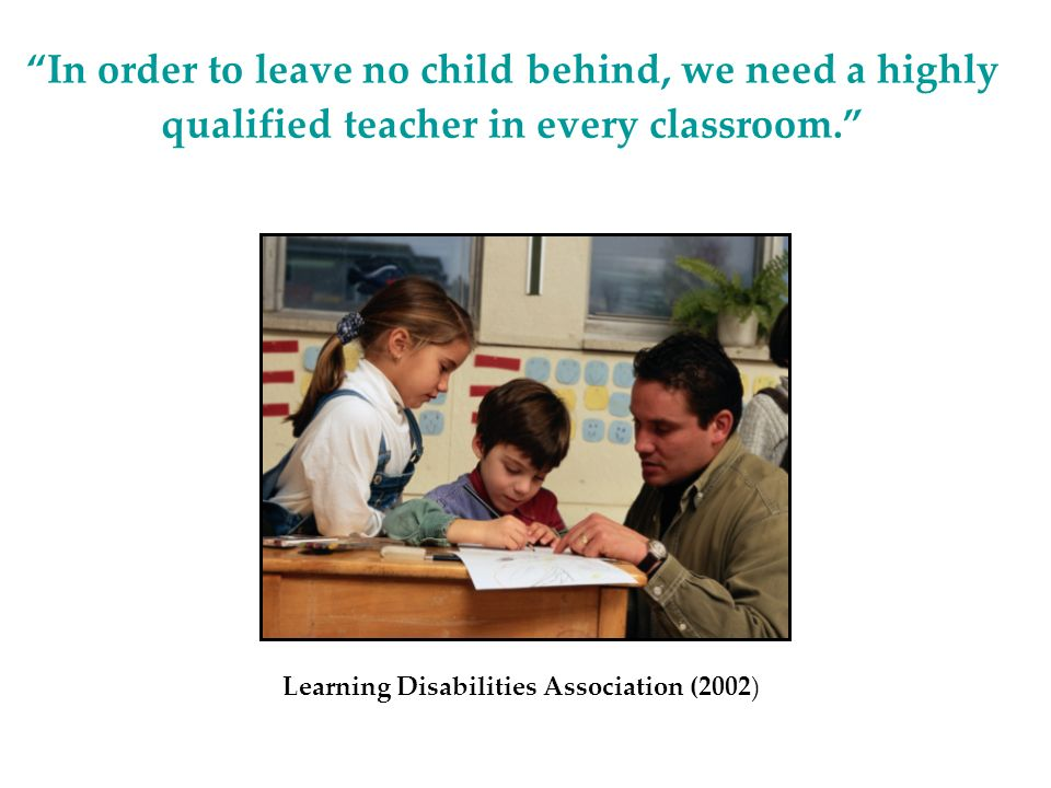 In order to leave no child behind, we need a highly qualified teacher in every classroom.