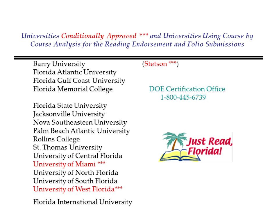 Universities Conditionally Approved *** and Universities Using Course by Course Analysis for the Reading Endorsement and Folio Submissions Barry University (Stetson ***) Florida Atlantic University Florida Gulf Coast University Florida Memorial College DOE Certification Office 1-800-445-6739 1-800-445-6739 Florida State University Jacksonville University Nova Southeastern University Palm Beach Atlantic University Rollins College St.
