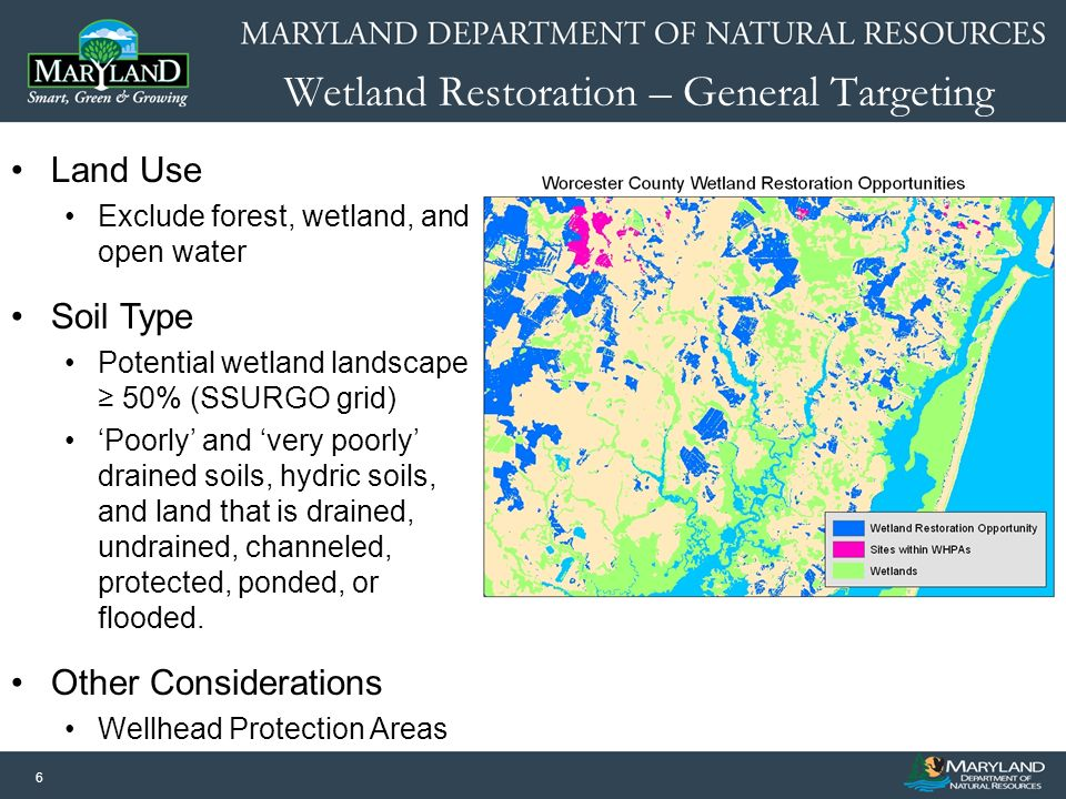 6 Wetland Restoration – General Targeting Land Use Exclude forest, wetland, and open water Soil Type Potential wetland landscape 50% (SSURGO grid) Poorly and very poorly drained soils, hydric soils, and land that is drained, undrained, channeled, protected, ponded, or flooded.
