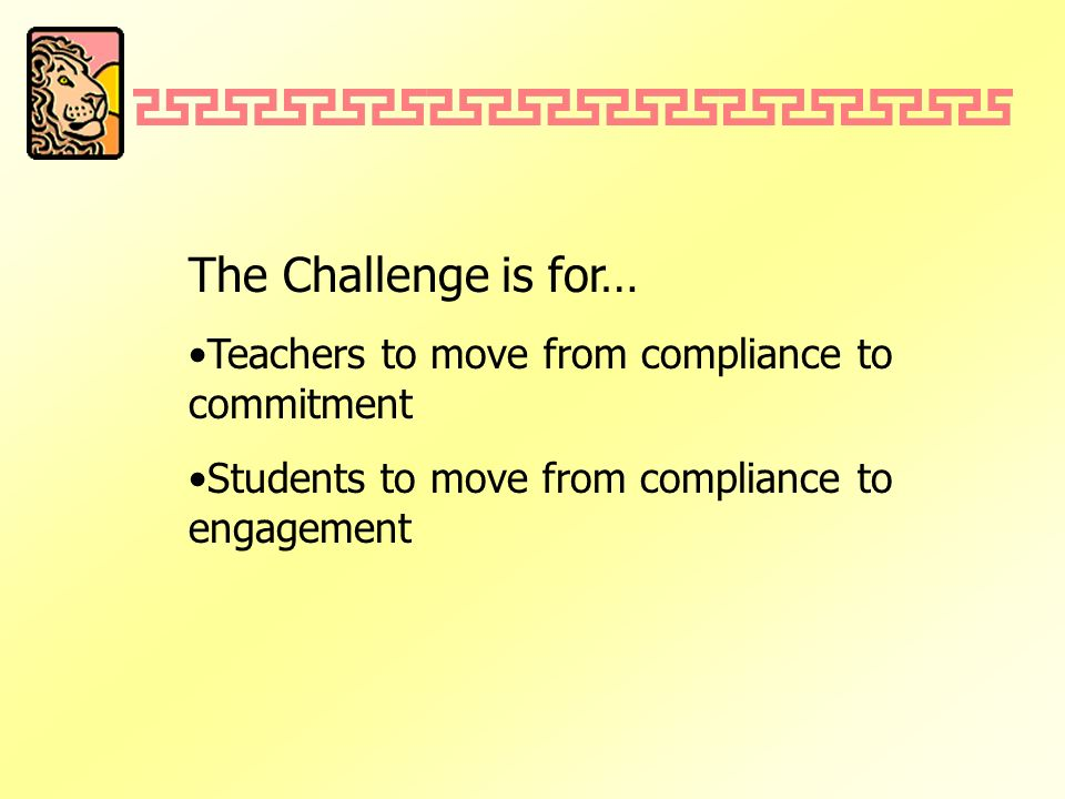 The Challenge is for… Teachers to move from compliance to commitment Students to move from compliance to engagement