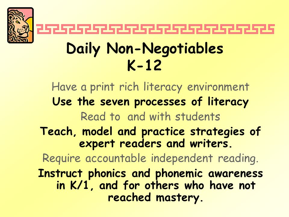 Daily Non-Negotiables K-12 Have a print rich literacy environment Use the seven processes of literacy Read to and with students Teach, model and practice strategies of expert readers and writers.
