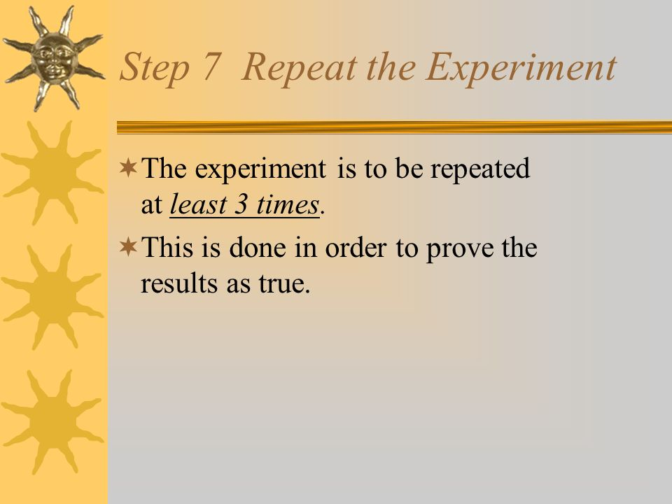 Step 6 During Experiment During the Experiment Observe: Watch Look Record: Notes Journal/Log Results Analyze Data: What have I learned from the results