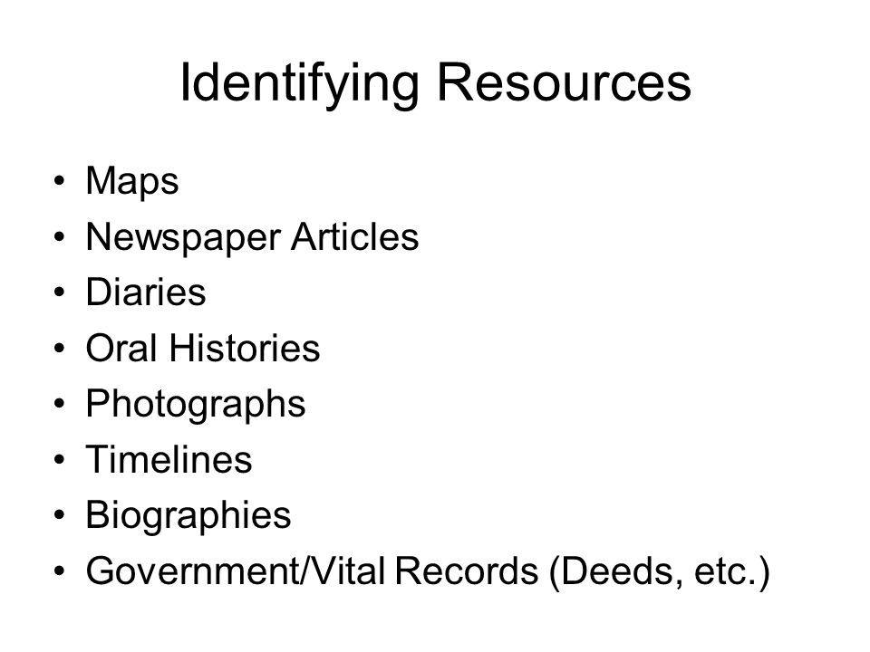 Identifying Resources Maps Newspaper Articles Diaries Oral Histories Photographs Timelines Biographies Government/Vital Records (Deeds, etc.)