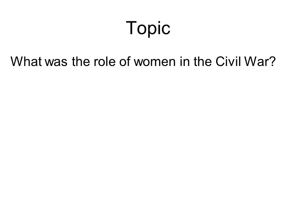 Topic What was the role of women in the Civil War