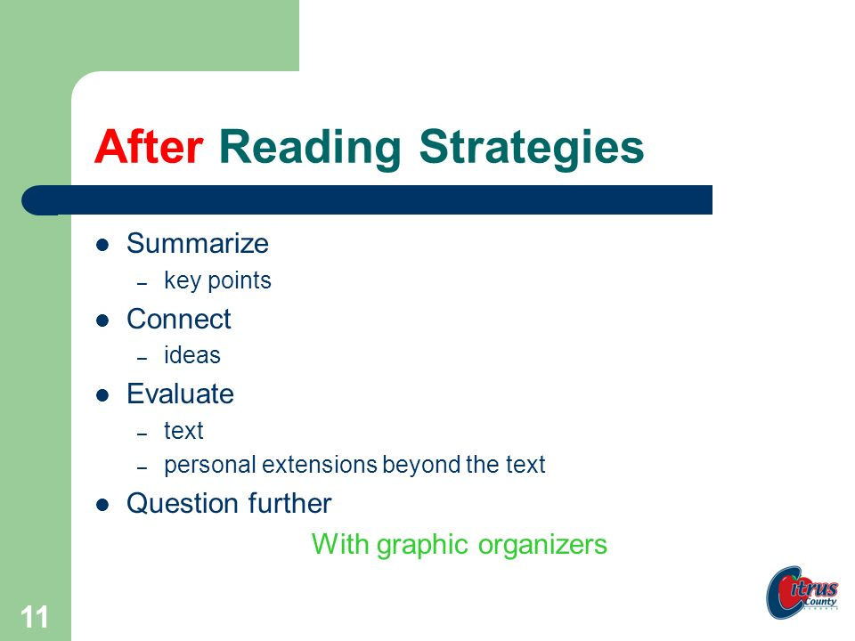 10 During Reading Strategies Visualize Question Predict, clarify, predict, clarify… Evaluate – comprehension – making connections Summarize – begin with small chunks of text With graphic organizers